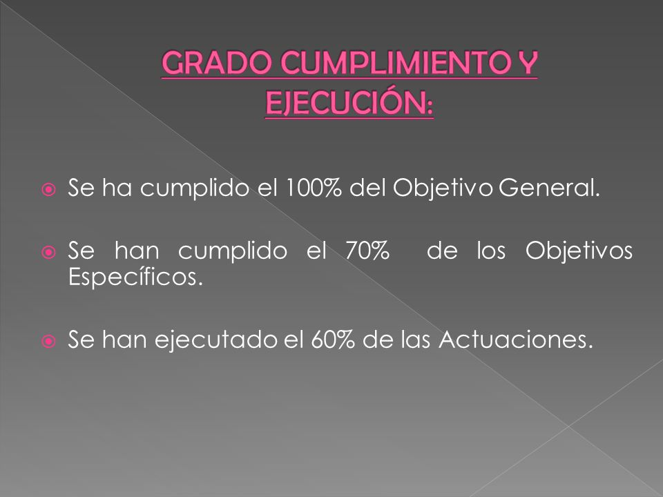 Se ha cumplido el 100% del Objetivo General. Se han cumplido el 70% de los Objetivos Específicos. Se han ejecutado el 60% de las Actuaciones.