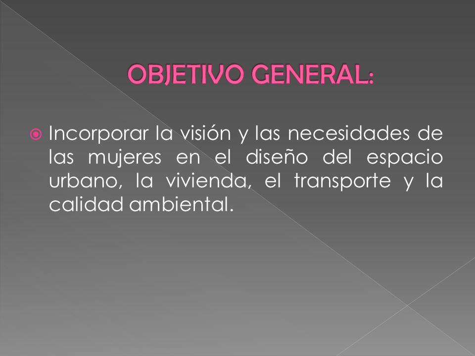 Incorporar la visión y las necesidades de las mujeres en el diseño del espacio urbano, la vivienda, el transporte y la calidad ambiental.