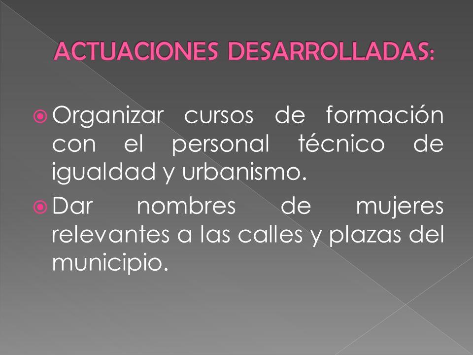 Organizar cursos de formación con el personal técnico de igualdad y urbanismo. Dar nombres de mujeres relevantes a las calles y plazas del municipio.