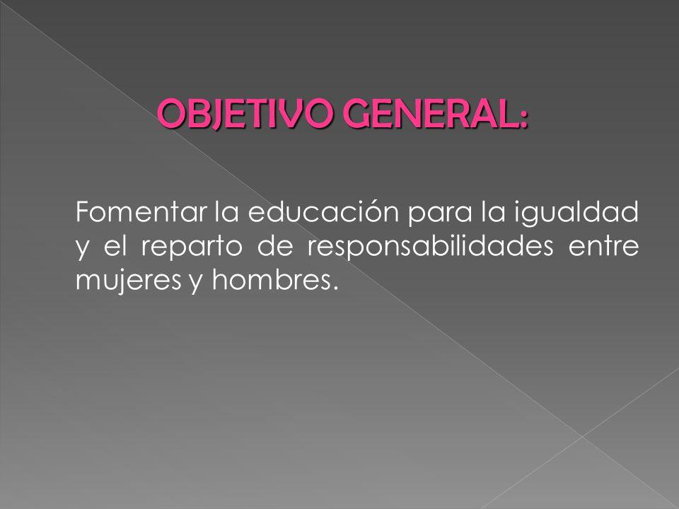 Fomentar la educación para la igualdad y el reparto de responsabilidades entre mujeres y hombres. OBJETIVO GENERAL: