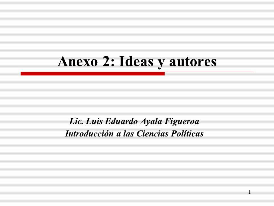 1 Anexo 2: Ideas y autores Lic. Luis Eduardo Ayala Figueroa Introducción a las Ciencias Políticas