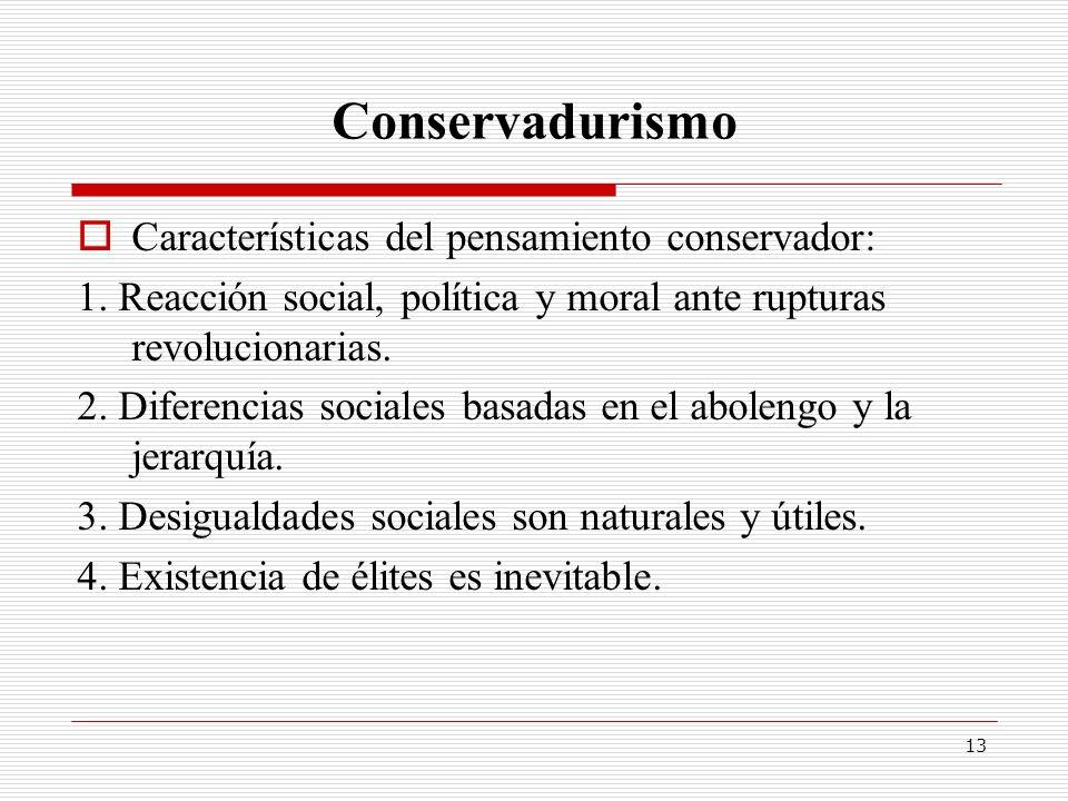 13 Conservadurismo Características del pensamiento conservador: 1. Reacción social, política y moral ante rupturas revolucionarias. 2. Diferencias soc