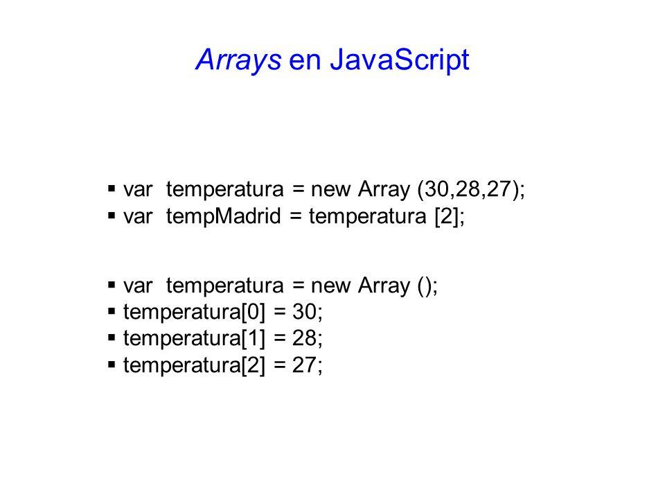 Arrays en JavaScript var temperatura = new Array (30,28,27); var tempMadrid = temperatura [2]; var temperatura = new Array (); temperatura[0] = 30; te