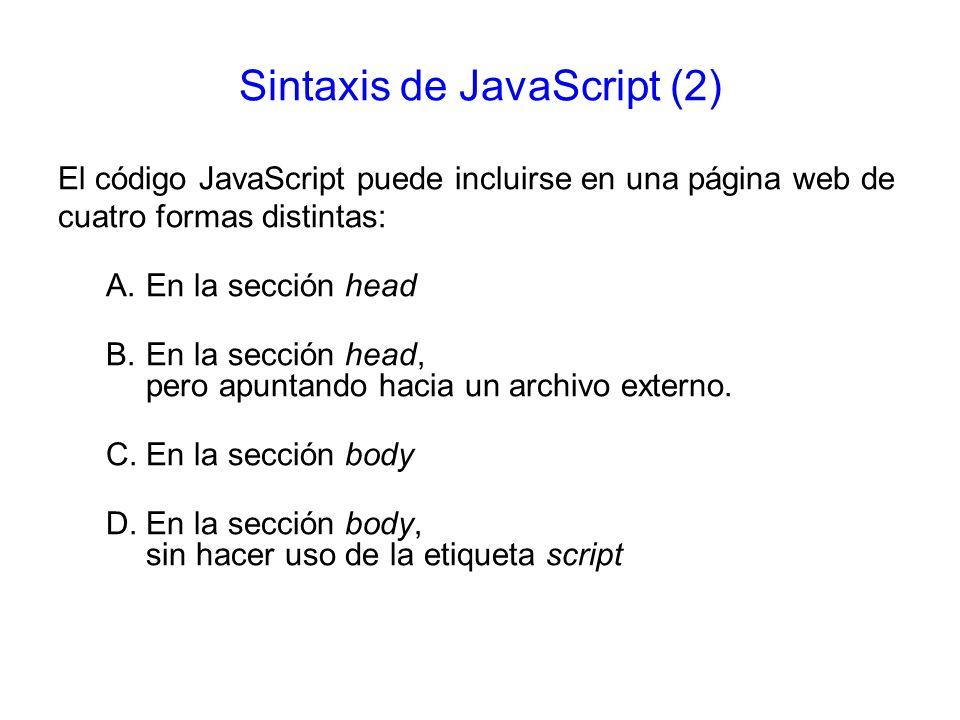 Sintaxis de JavaScript (2) El código JavaScript puede incluirse en una página web de cuatro formas distintas: A.En la sección head B.En la sección hea