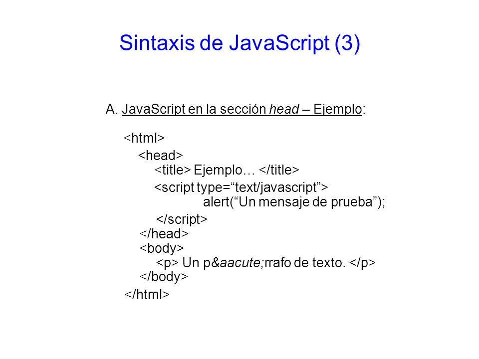 Sintaxis de JavaScript (3) A. JavaScript en la sección head – Ejemplo: Ejemplo… alert(Un mensaje de prueba); Un párrafo de texto.