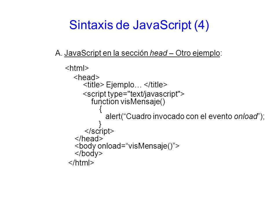 Sintaxis de JavaScript (4) A. JavaScript en la sección head – Otro ejemplo: Ejemplo… function visMensaje() { alert(Cuadro invocado con el evento onloa