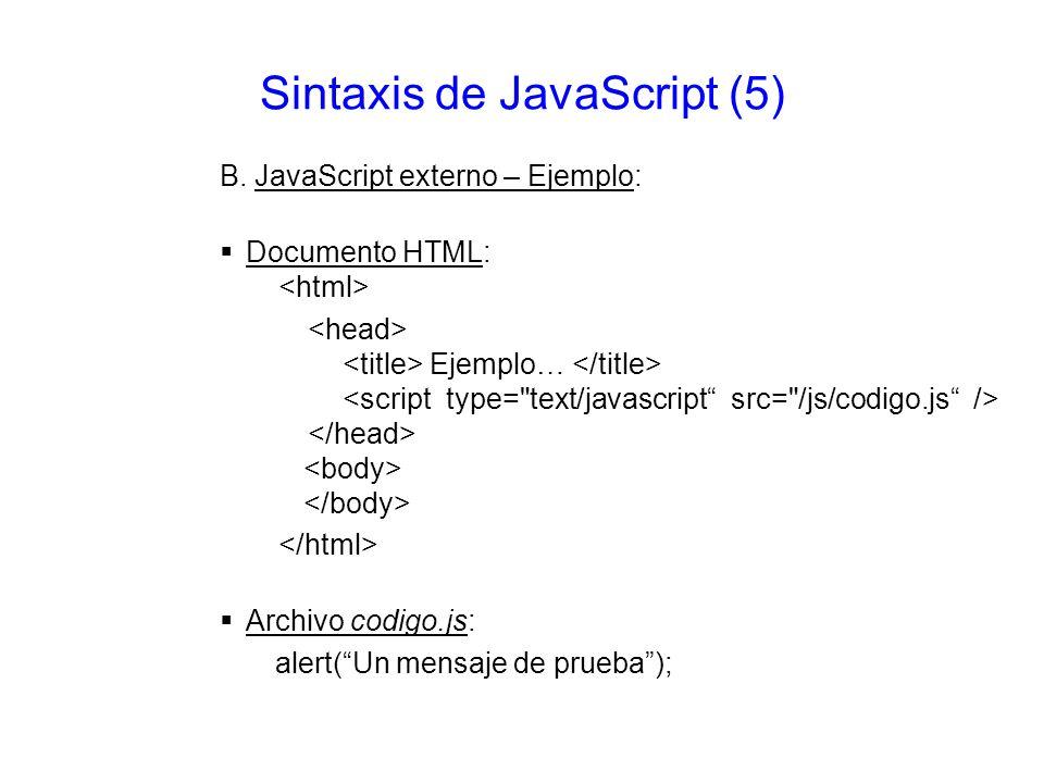 Sintaxis de JavaScript (5) B. JavaScript externo – Ejemplo: Documento HTML: Ejemplo… Archivo codigo.js: alert(Un mensaje de prueba);