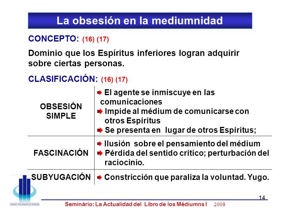 14 Seminário: La Actualidad del Libro de los Médiumns I 2008 14 La obsesión en la mediumnidad CONCEPTO: (16) (17) OBSESIÓN SIMPLE El agente se inmiscu