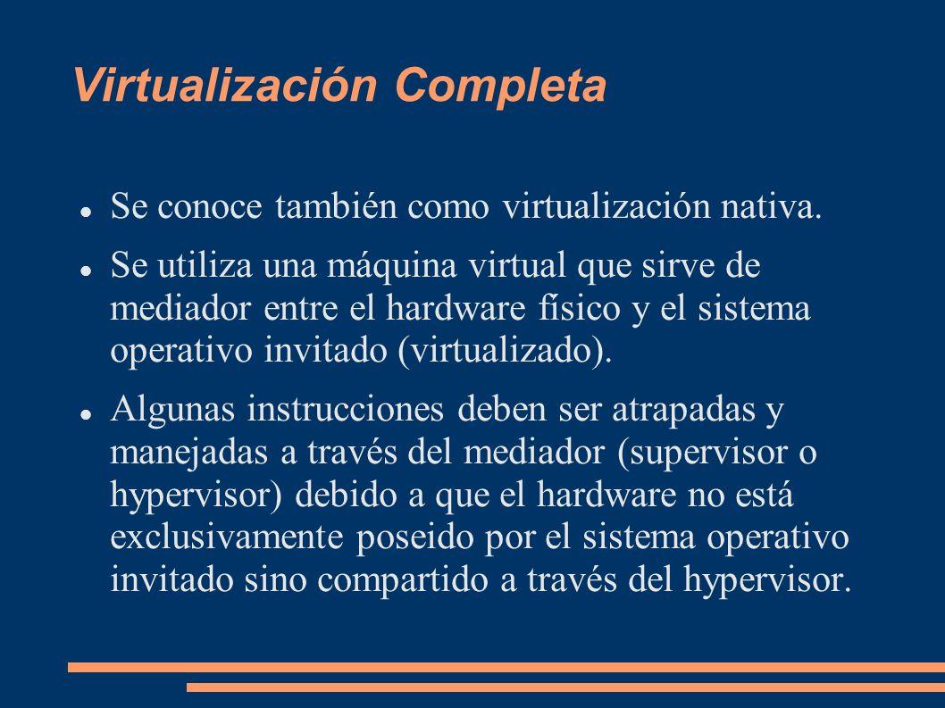 Virtualización Completa Se conoce también como virtualización nativa. Se utiliza una máquina virtual que sirve de mediador entre el hardware físico y