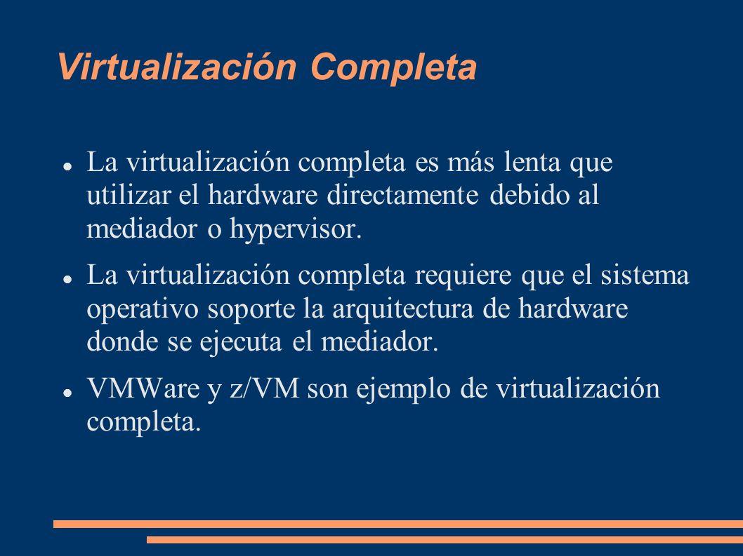 Virtualización Completa La virtualización completa es más lenta que utilizar el hardware directamente debido al mediador o hypervisor. La virtualizaci