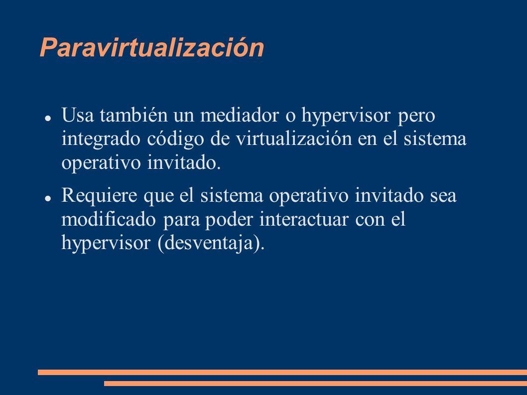 Paravirtualización Usa también un mediador o hypervisor pero integrado código de virtualización en el sistema operativo invitado. Requiere que el sist