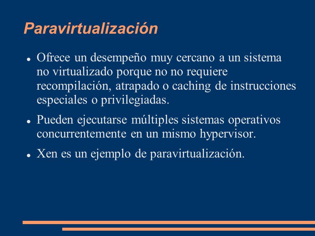 Paravirtualización Ofrece un desempeño muy cercano a un sistema no virtualizado porque no no requiere recompilación, atrapado o caching de instruccion