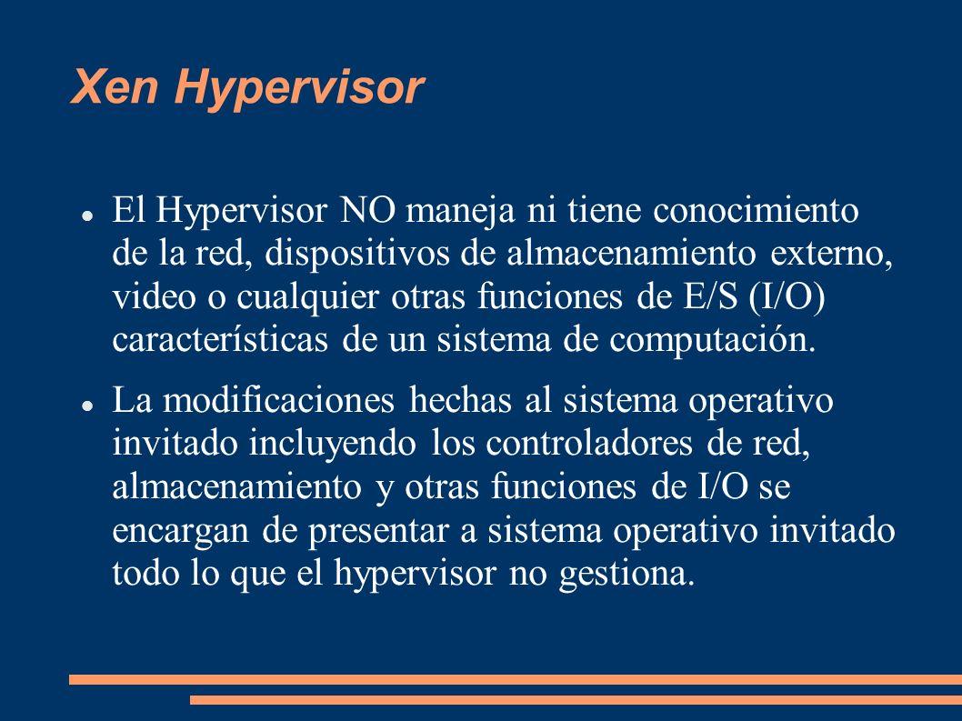 Xen Hypervisor El Hypervisor NO maneja ni tiene conocimiento de la red, dispositivos de almacenamiento externo, video o cualquier otras funciones de E