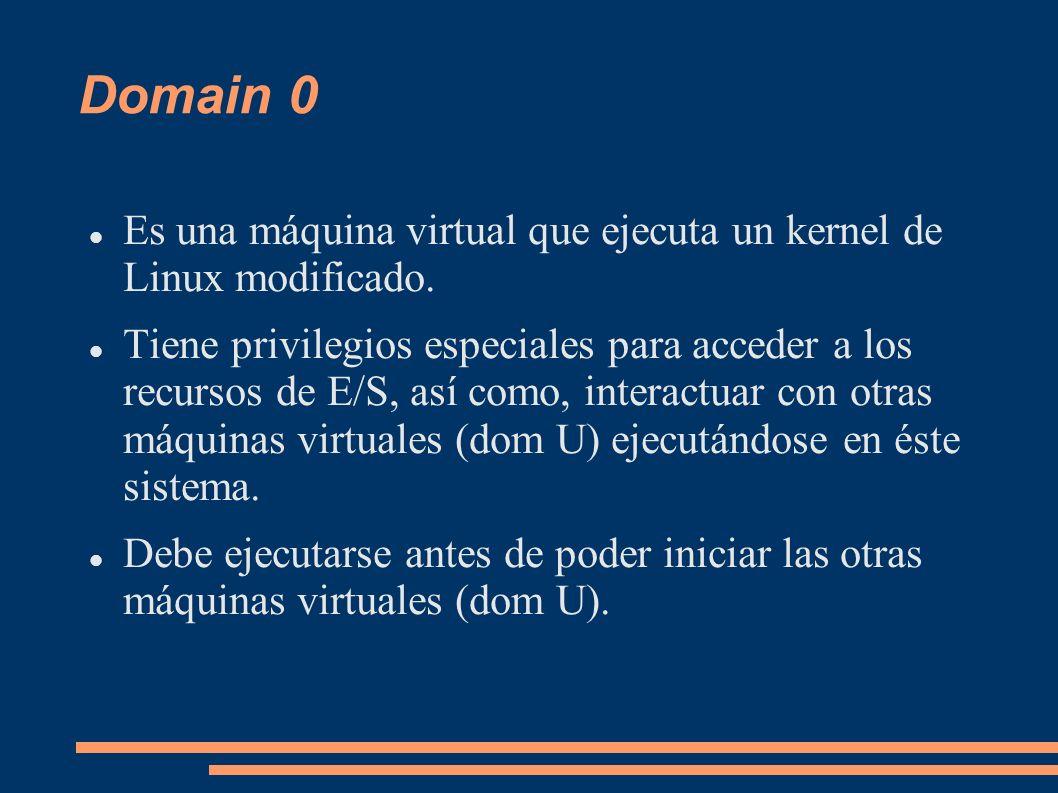 Domain 0 Es una máquina virtual que ejecuta un kernel de Linux modificado. Tiene privilegios especiales para acceder a los recursos de E/S, así como,