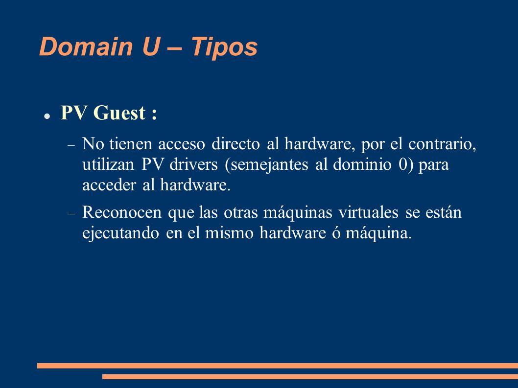 Domain U – Tipos PV Guest : No tienen acceso directo al hardware, por el contrario, utilizan PV drivers (semejantes al dominio 0) para acceder al hard