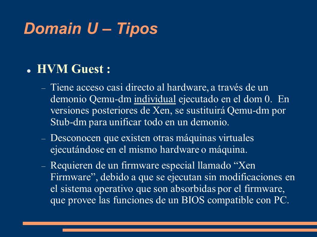 Domain U – Tipos HVM Guest : Tiene acceso casi directo al hardware, a través de un demonio Qemu-dm individual ejecutado en el dom 0. En versiones post