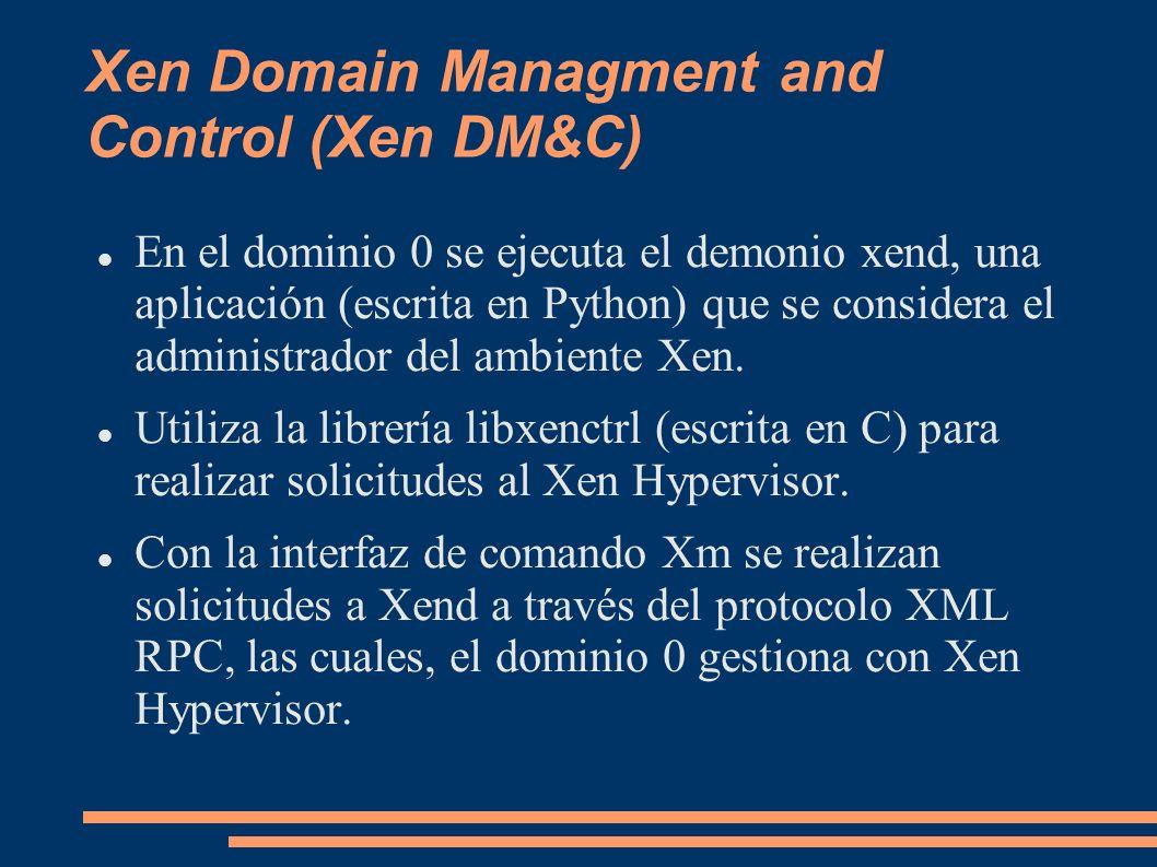 Xen Domain Managment and Control (Xen DM&C) En el dominio 0 se ejecuta el demonio xend, una aplicación (escrita en Python) que se considera el adminis