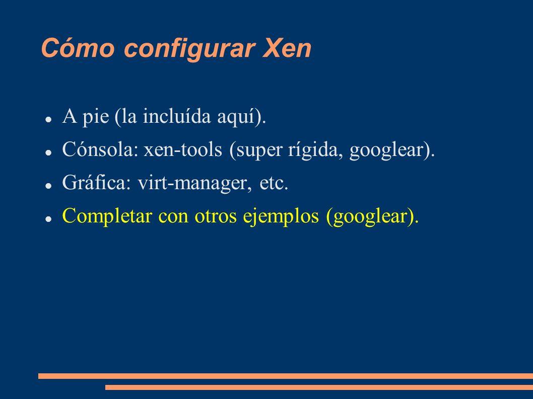 Cómo configurar Xen A pie (la incluída aquí). Cónsola: xen-tools (super rígida, googlear). Gráfica: virt-manager, etc. Completar con otros ejemplos (g