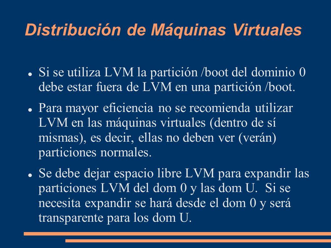 Distribución de Máquinas Virtuales Si se utiliza LVM la partición /boot del dominio 0 debe estar fuera de LVM en una partición /boot. Para mayor efici
