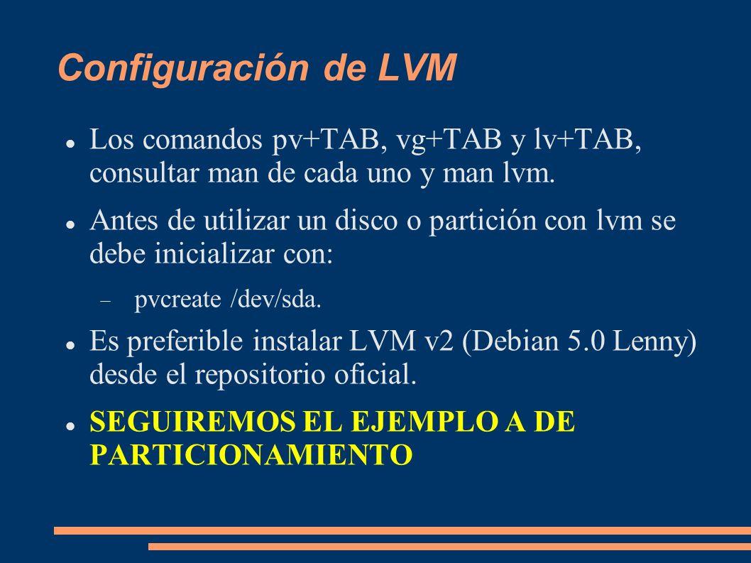 Configuración de LVM Los comandos pv+TAB, vg+TAB y lv+TAB, consultar man de cada uno y man lvm. Antes de utilizar un disco o partición con lvm se debe