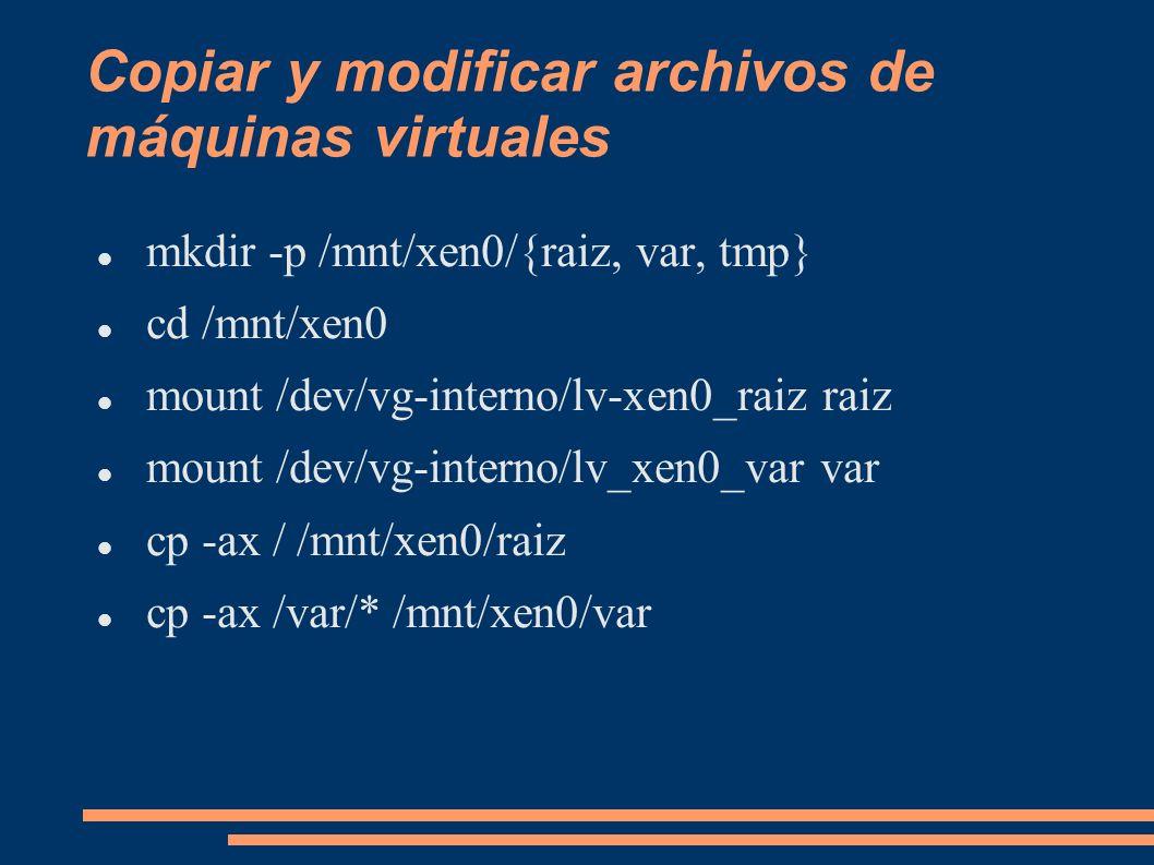 Copiar y modificar archivos de máquinas virtuales mkdir -p /mnt/xen0/{raiz, var, tmp} cd /mnt/xen0 mount /dev/vg-interno/lv-xen0_raiz raiz mount /dev/