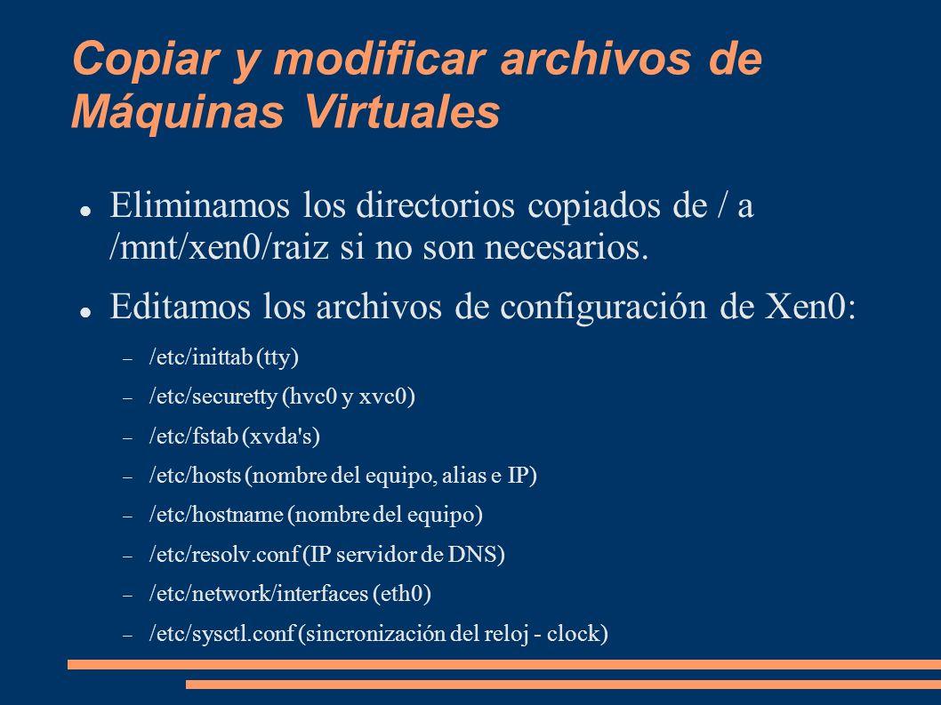 Copiar y modificar archivos de Máquinas Virtuales Eliminamos los directorios copiados de / a /mnt/xen0/raiz si no son necesarios. Editamos los archivo