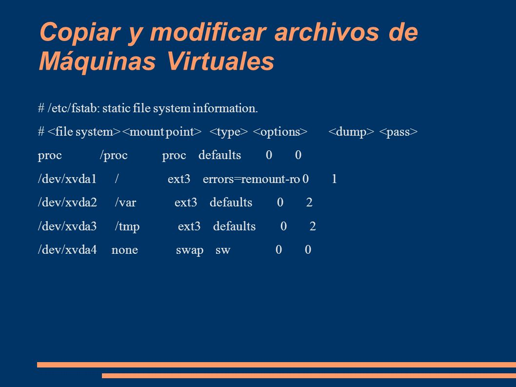Copiar y modificar archivos de Máquinas Virtuales # /etc/fstab: static file system information. # proc /proc proc defaults 0 0 /dev/xvda1 / ext3 error