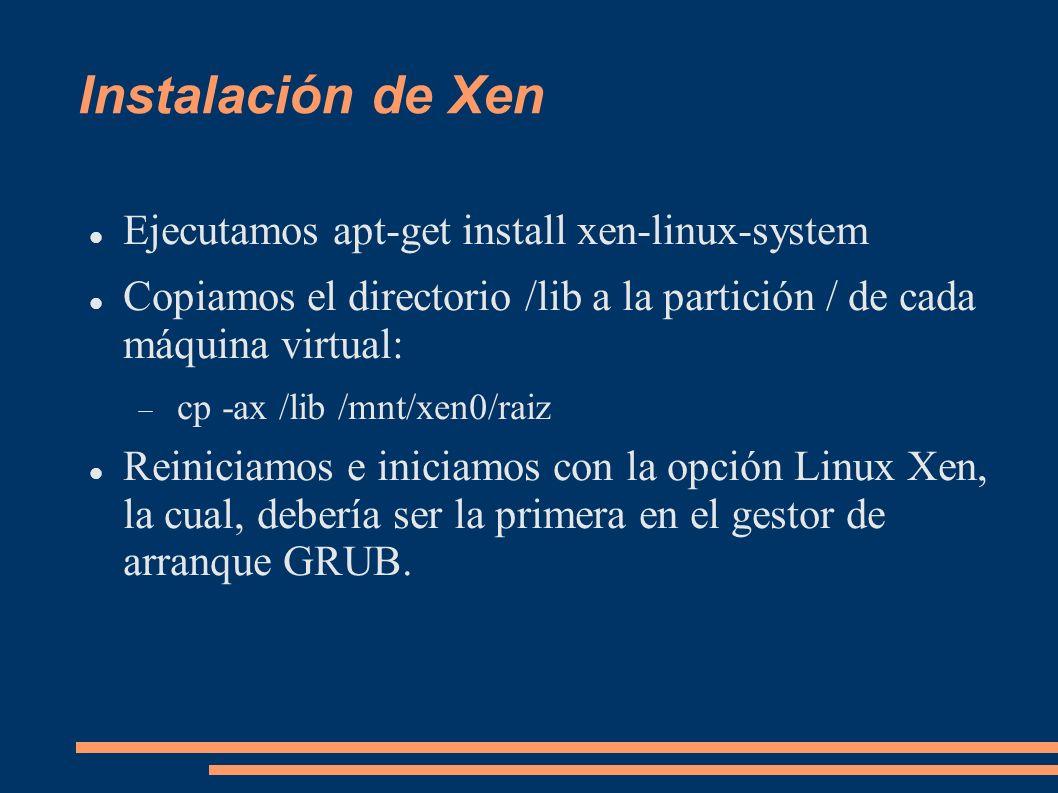 Instalación de Xen Ejecutamos apt-get install xen-linux-system Copiamos el directorio /lib a la partición / de cada máquina virtual: cp -ax /lib /mnt/