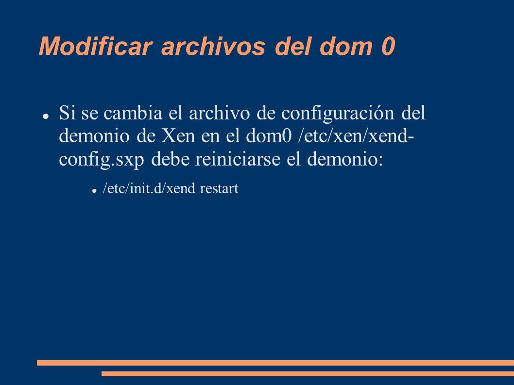 Modificar archivos del dom 0 Si se cambia el archivo de configuración del demonio de Xen en el dom0 /etc/xen/xend- config.sxp debe reiniciarse el demo