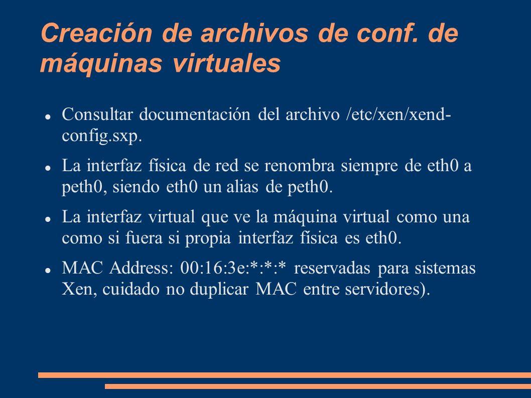 Creación de archivos de conf. de máquinas virtuales Consultar documentación del archivo /etc/xen/xend- config.sxp. La interfaz física de red se renomb