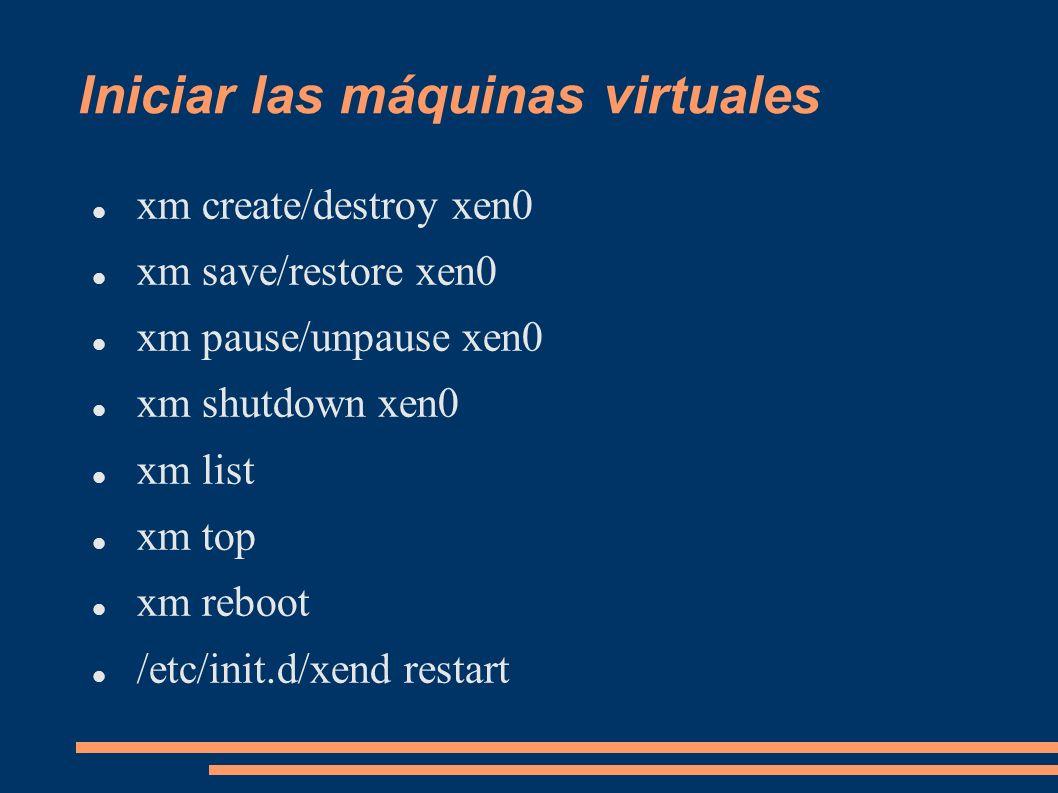 Iniciar las máquinas virtuales xm create/destroy xen0 xm save/restore xen0 xm pause/unpause xen0 xm shutdown xen0 xm list xm top xm reboot /etc/init.d