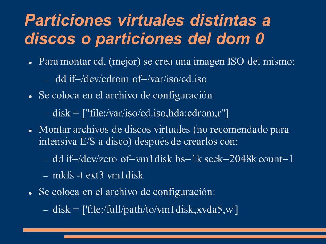Particiones virtuales distintas a discos o particiones del dom 0 Para montar cd, (mejor) se crea una imagen ISO del mismo: dd if=/dev/cdrom of=/var/is