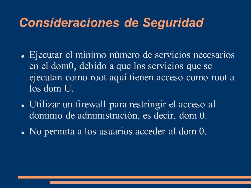 Consideraciones de Seguridad Ejecutar el mínimo número de servicios necesarios en el dom0, debido a que los servicios que se ejecutan como root aquí t