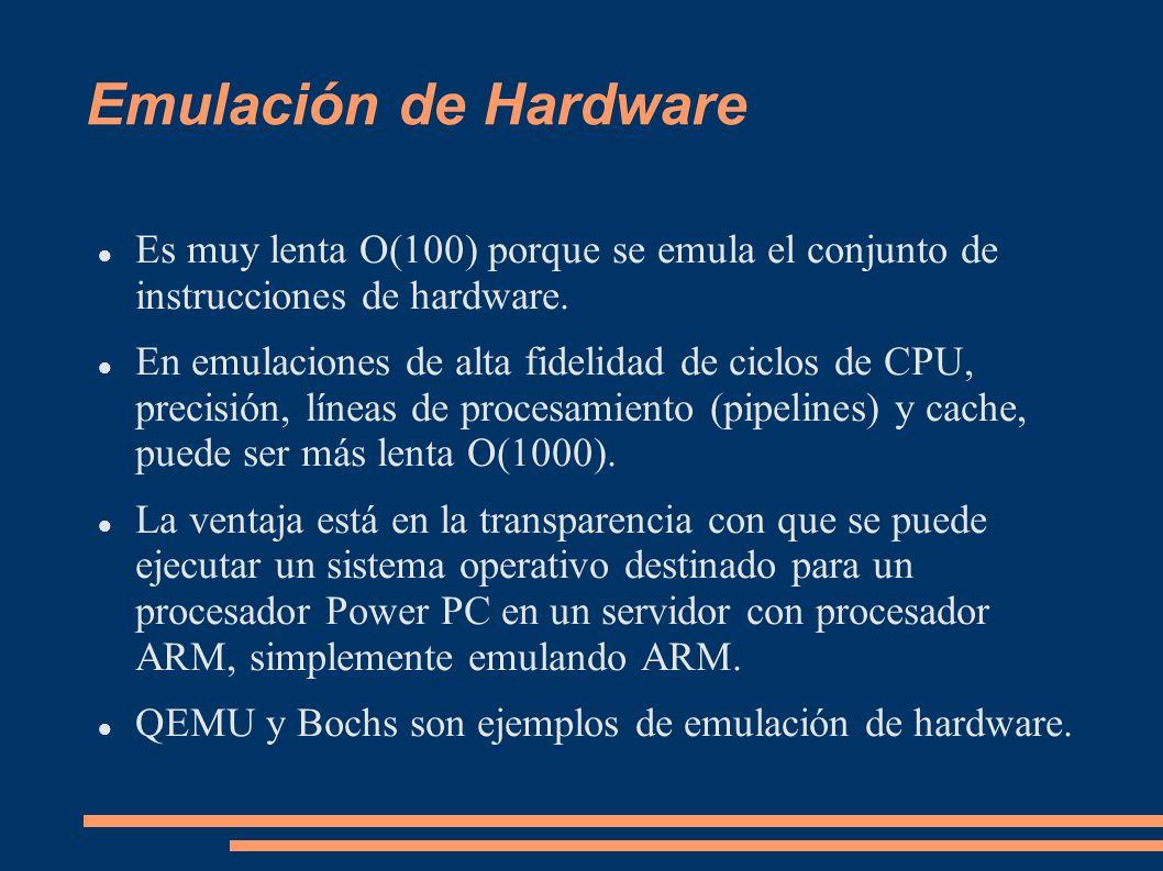 Emulación de Hardware Es muy lenta O(100) porque se emula el conjunto de instrucciones de hardware. En emulaciones de alta fidelidad de ciclos de CPU,
