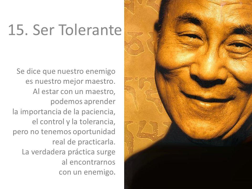 15.Ser Tolerante Se dice que nuestro enemigo es nuestro mejor maestro. Al estar con un maestro, podemos aprender la importancia de la paciencia, el co