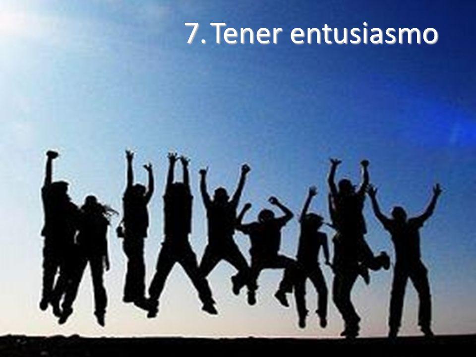7.Tener entusiasmo