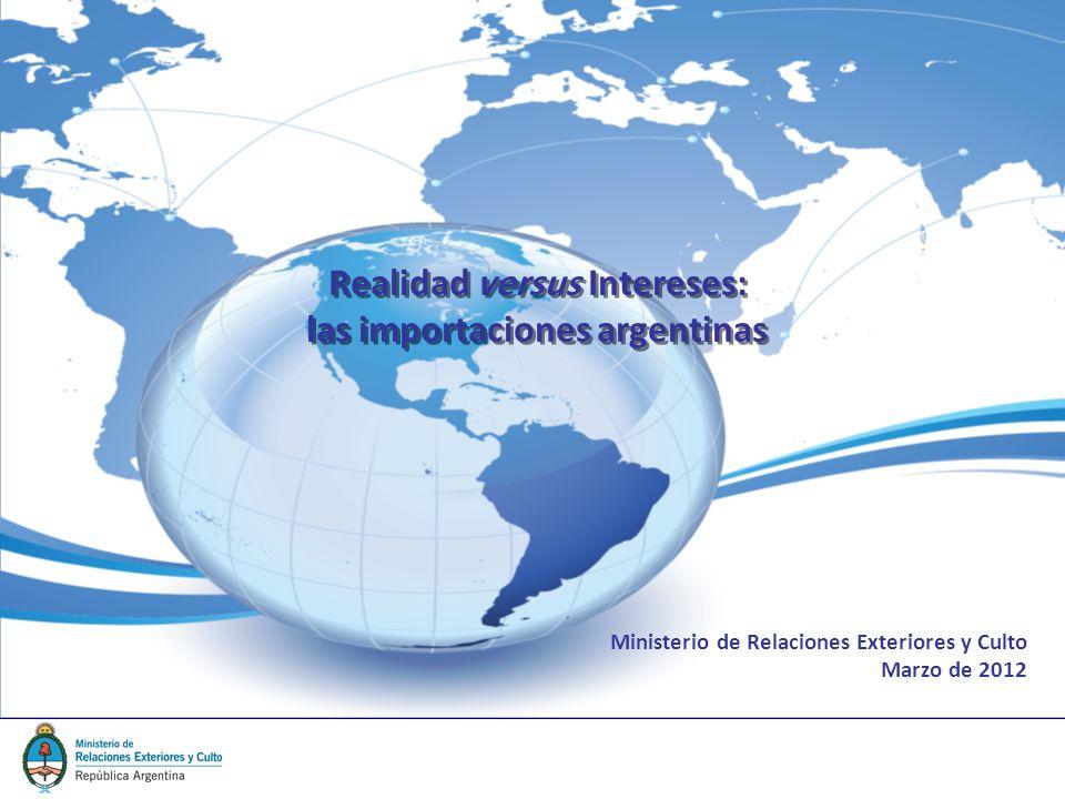 Realidad versus Intereses: las importaciones argentinas Ministerio de Relaciones Exteriores y Culto Marzo de 2012