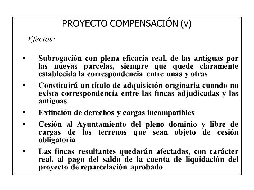 PROYECTO COMPENSACIÓN (v) Efectos: Subrogación con plena eficacia real, de las antiguas por las nuevas parcelas, siempre que quede claramente establec