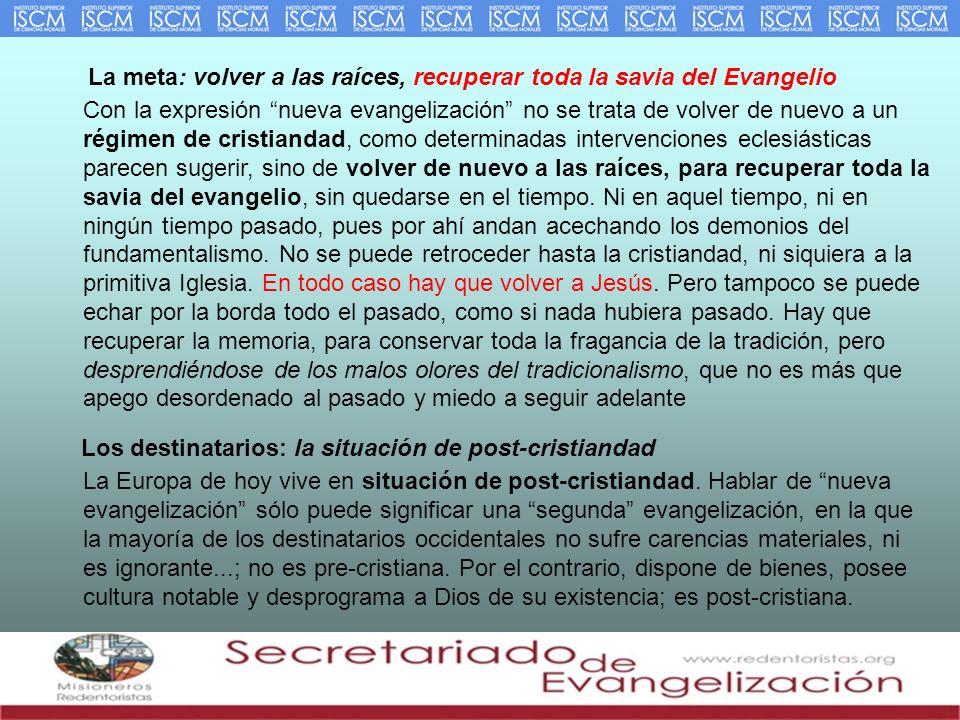 La meta: volver a las raíces, recuperar toda la savia del Evangelio Con la expresión nueva evangelización no se trata de volver de nuevo a un régimen