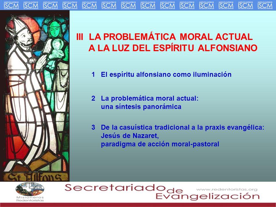III LA PROBLEMÁTICA MORAL ACTUAL A LA LUZ DEL ESPÍRITU ALFONSIANO 1 El espíritu alfonsiano como iluminación 2 La problemática moral actual: una síntes