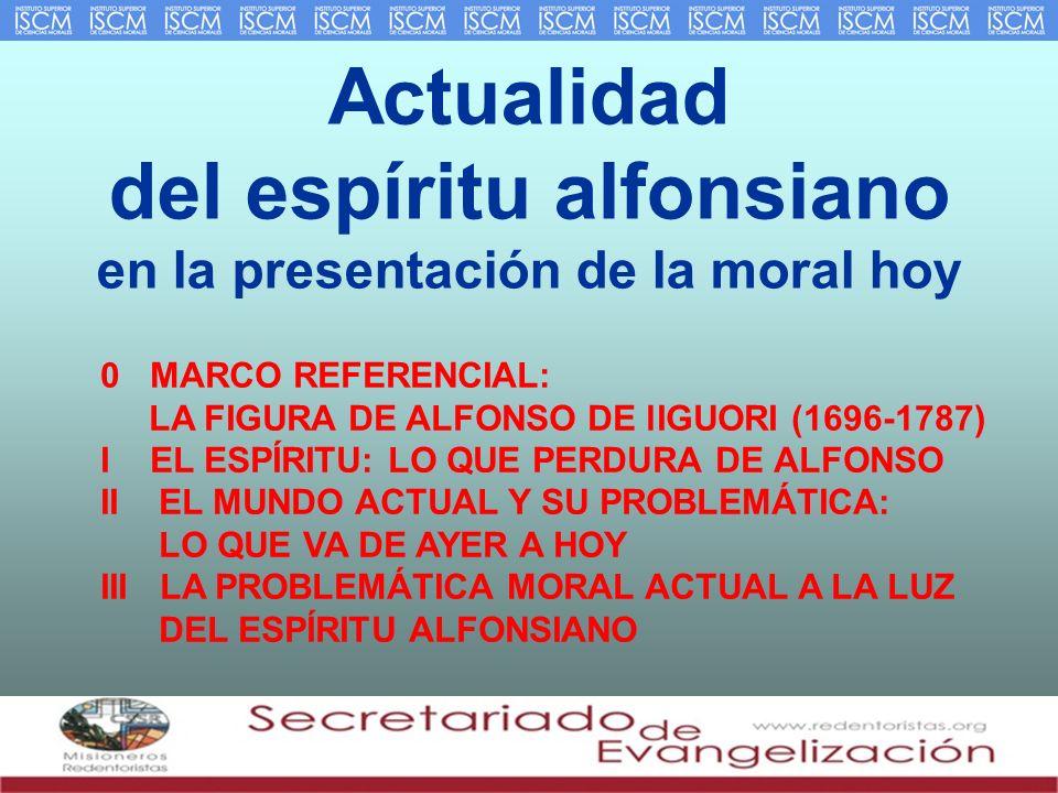 Actualidad del espíritu alfonsiano en la presentación de la moral hoy 0 MARCO REFERENCIAL: LA FIGURA DE ALFONSO DE lIGUORI (1696-1787) I EL ESPÍRITU: