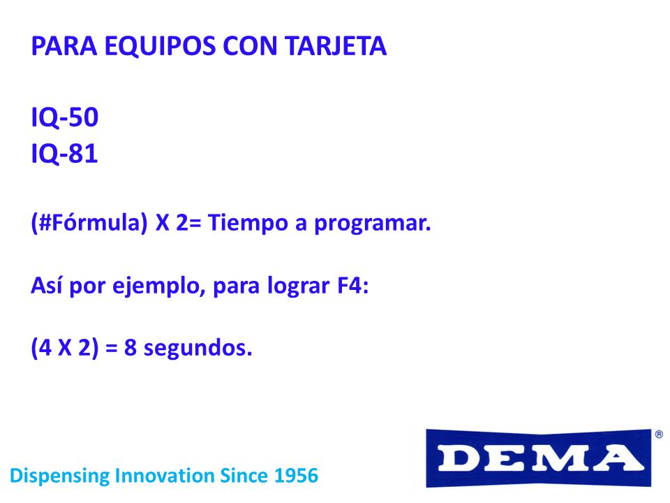 Dispensing Innovation Since 1956 PARA EQUIPOS CON TARJETA IQ-50 IQ-81 (#Fórmula) X 2= Tiempo a programar. Así por ejemplo, para lograr F4: (4 X 2) = 8