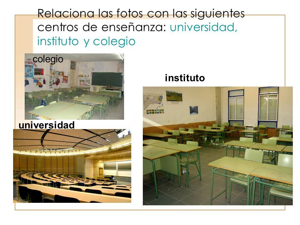 Relaciona las fotos con las siguientes centros de enseñanza: universidad, instituto y colegio colegio instituto universidad
