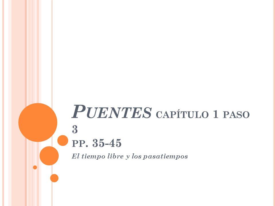P UENTES CAPÍTULO 1 PASO 3 PP. 35-45 El tiempo libre y los pasatiempos