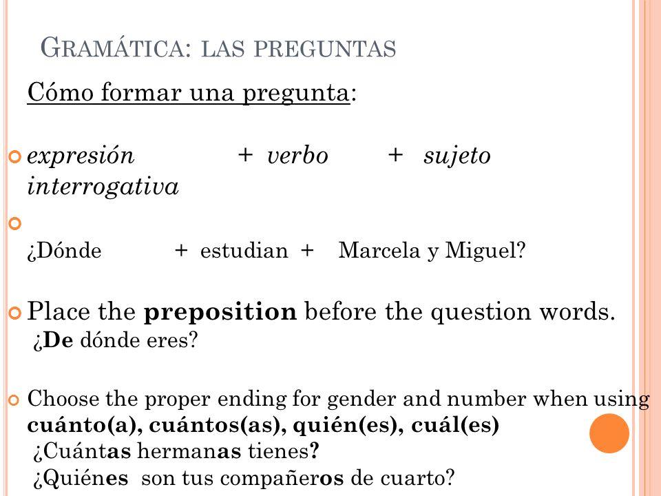 G RAMÁTICA : LAS PREGUNTAS Cómo formar una pregunta: expresión + verbo + sujeto interrogativa ¿Dónde + estudian + Marcela y Miguel? Place the preposit