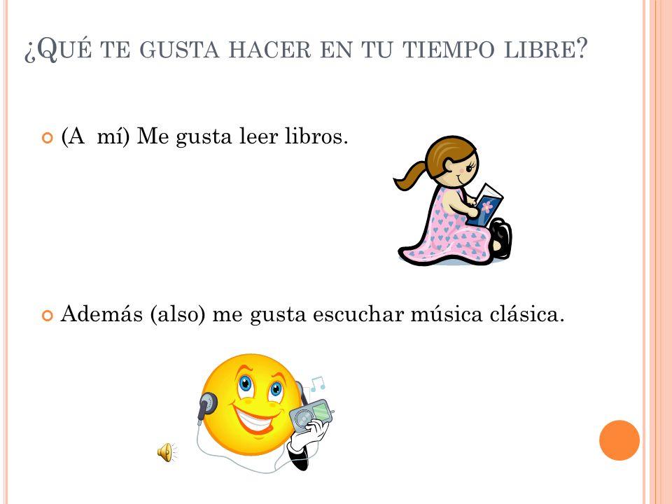 ¿Q UÉ TE GUSTA HACER EN TU TIEMPO LIBRE ? (A mí) Me gusta leer libros. Además (also) me gusta escuchar música clásica.