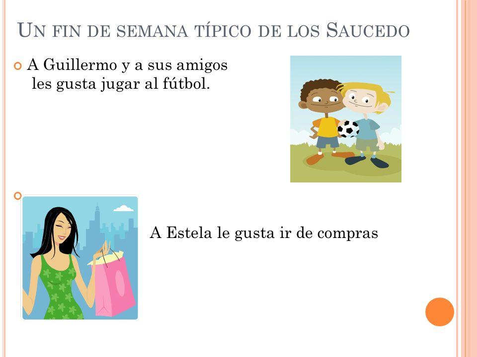 U N FIN DE SEMANA TÍPICO DE LOS S AUCEDO A Guillermo y a sus amigos les gusta jugar al fútbol. A Estela le gusta ir de compras