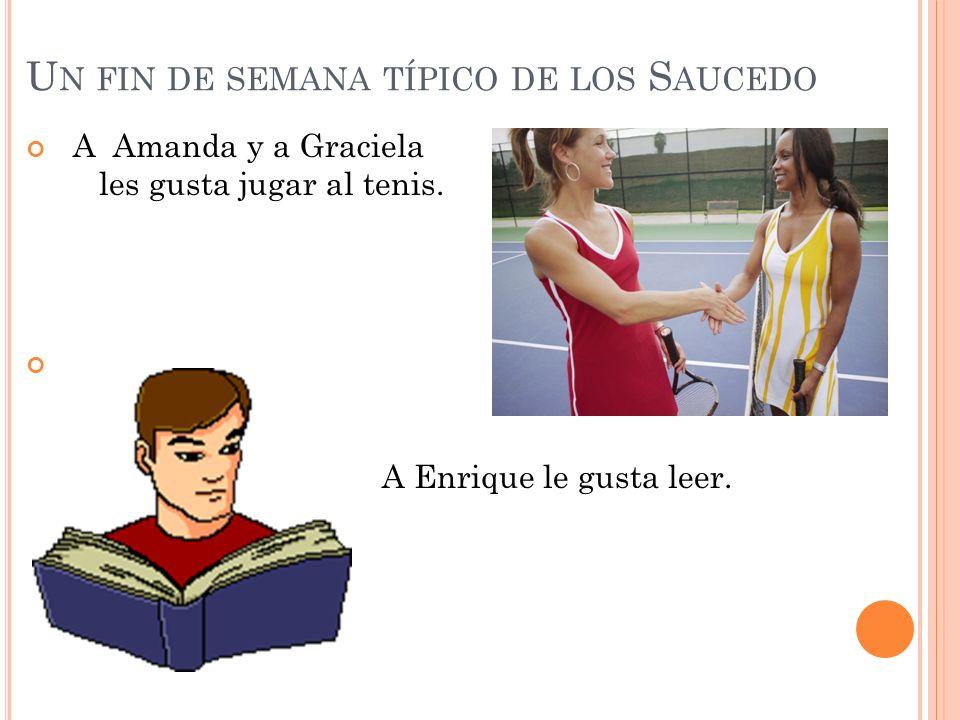 U N FIN DE SEMANA TÍPICO DE LOS S AUCEDO A Amanda y a Graciela les gusta jugar al tenis. A Enrique le gusta leer.