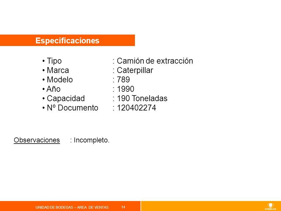 14 UNIDAD DE BODEGAS – AREA DE VENTAS Especificaciones Tipo : Camión de extracción Marca: Caterpillar Modelo: 789 Año: 1990 Capacidad: 190 Toneladas N
