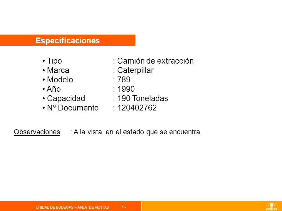 16 UNIDAD DE BODEGAS – AREA DE VENTAS Especificaciones Tipo : Camión de extracción Marca: Caterpillar Modelo: 789 Año: 1990 Capacidad: 190 Toneladas N